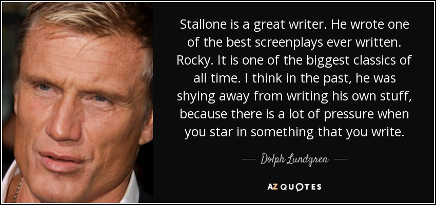 Stallone is a great writer. He wrote one of the best screenplays ever written. Rocky. It is one of the biggest classics of all time. I think in the past, he was shying away from writing his own stuff, because there is a lot of pressure when you star in something that you write. - Dolph Lundgren
