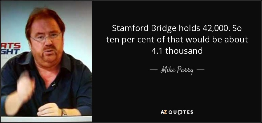 Stamford Bridge holds 42,000. So ten per cent of that would be about 4.1 thousand - Mike Parry