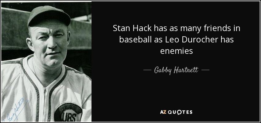 Stan Hack has as many friends in baseball as Leo Durocher has enemies - Gabby Hartnett