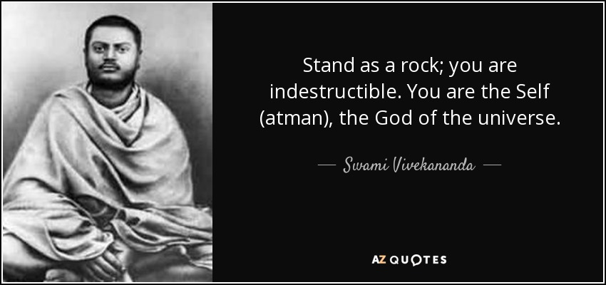 Stand as a rock; you are indestructible. You are the Self (atman), the God of the universe. - Swami Vivekananda