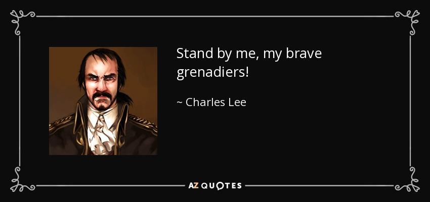 Stand by me, my brave grenadiers! - Charles Lee