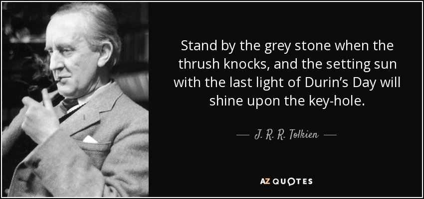 Stand by the grey stone when the thrush knocks, and the setting sun with the last light of Durin's Day will shine upon the key-hole. - J. R. R. Tolkien