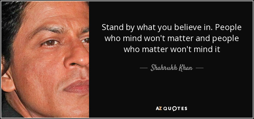 Shahrukh Khan Quote Stand By What You Believe In People Who Mind