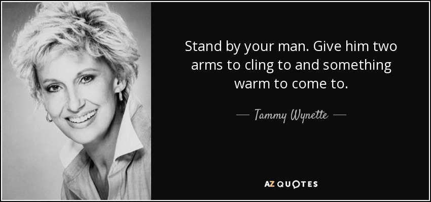 Stand by your man. Give him two arms to cling to and something warm to come to. - Tammy Wynette