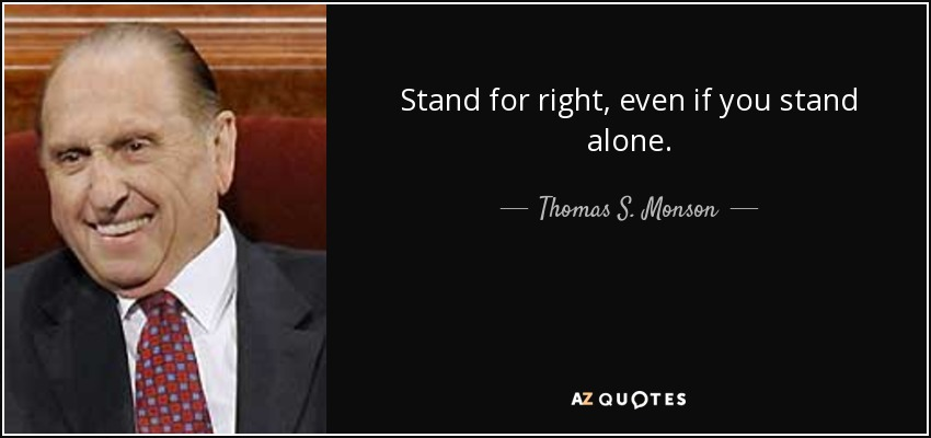 Stand for right, even if you stand alone. - Thomas S. Monson