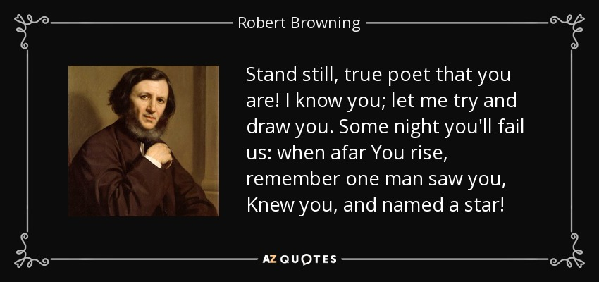 Stand still, true poet that you are! I know you; let me try and draw you. Some night you'll fail us: when afar You rise, remember one man saw you, Knew you, and named a star! - Robert Browning