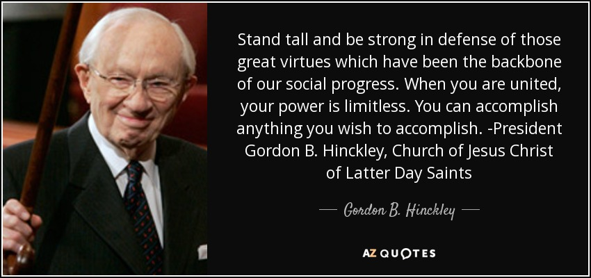 Stand tall and be strong in defense of those great virtues which have been the backbone of our social progress. When you are united, your power is limitless. You can accomplish anything you wish to accomplish. -President Gordon B. Hinckley, Church of Jesus Christ of Latter Day Saints - Gordon B. Hinckley