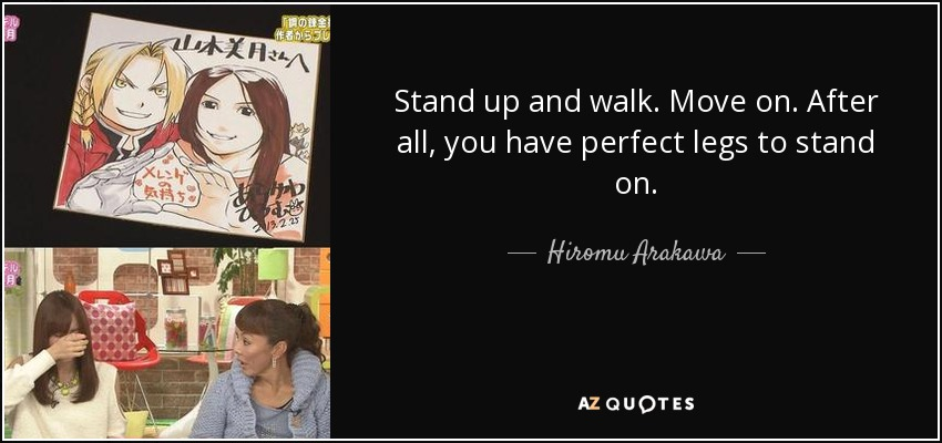 Stand up and walk. Move on. After all, you have perfect legs to stand on. - Hiromu Arakawa