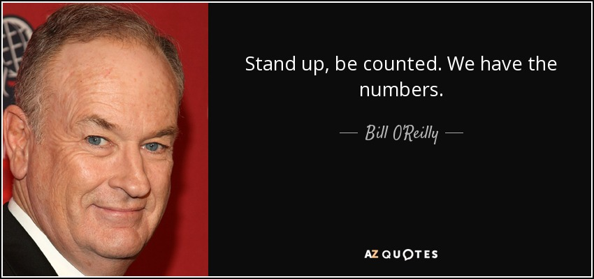 Stand up, be counted. We have the numbers. - Bill O'Reilly