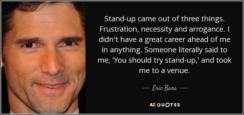 Stand-up came out of three things. Frustration, necessity and arrogance. I didn't have a great career ahead of me in anything. Someone literally said to me, 'You should try stand-up,' and took me to a venue. - Eric Bana