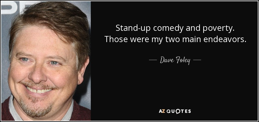 Stand-up comedy and poverty. Those were my two main endeavors. - Dave Foley