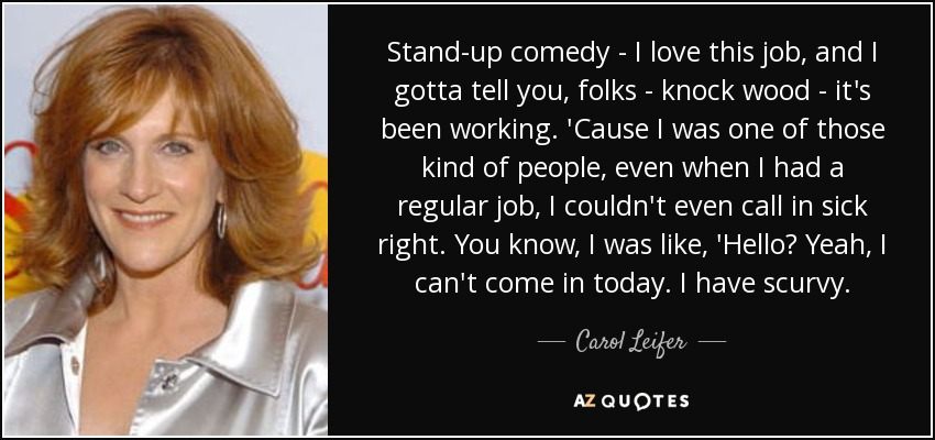 Stand-up comedy - I love this job, and I gotta tell you, folks - knock wood - it's been working. 'Cause I was one of those kind of people, even when I had a regular job, I couldn't even call in sick right. You know, I was like, 'Hello? Yeah, I can't come in today. I have scurvy. - Carol Leifer