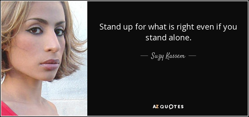 Stand up for what is right even if you stand alone. - Suzy Kassem