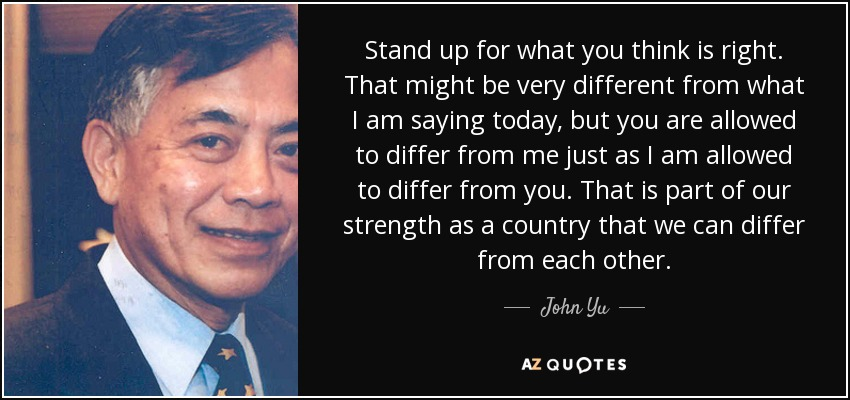 Stand up for what you think is right. That might be very different from what I am saying today, but you are allowed to differ from me just as I am allowed to differ from you. That is part of our strength as a country that we can differ from each other. - John Yu