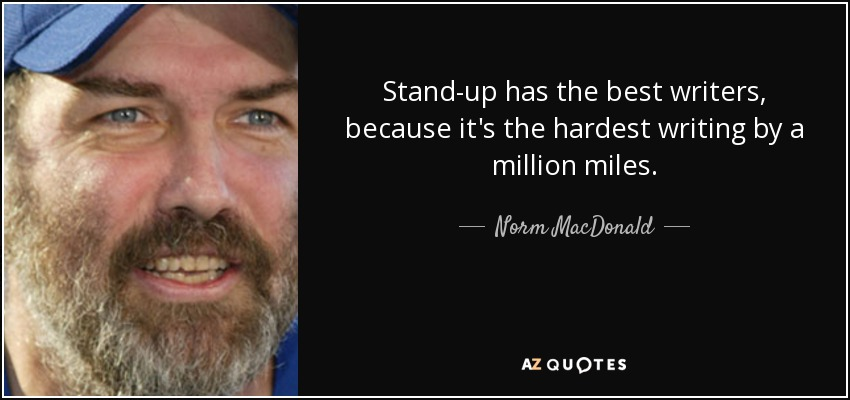 Stand-up has the best writers, because it's the hardest writing by a million miles. - Norm MacDonald