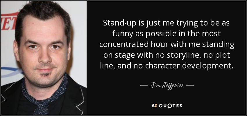 Stand-up is just me trying to be as funny as possible in the most concentrated hour with me standing on stage with no storyline, no plot line, and no character development. - Jim Jefferies