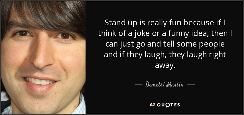 Stand up is really fun because if I think of a joke or a funny idea, then I can just go and tell some people and if they laugh, they laugh right away. - Demetri Martin