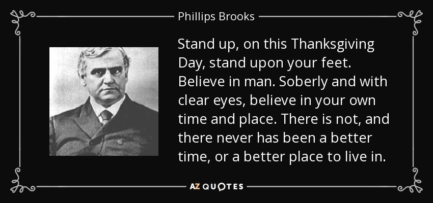 Stand up, on this Thanksgiving Day, stand upon your feet. Believe in man. Soberly and with clear eyes, believe in your own time and place. There is not, and there never has been a better time, or a better place to live in. - Phillips Brooks