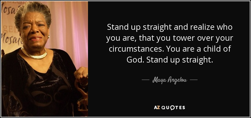 Stand up straight and realize who you are, that you tower over your circumstances. You are a child of God. Stand up straight. - Maya Angelou