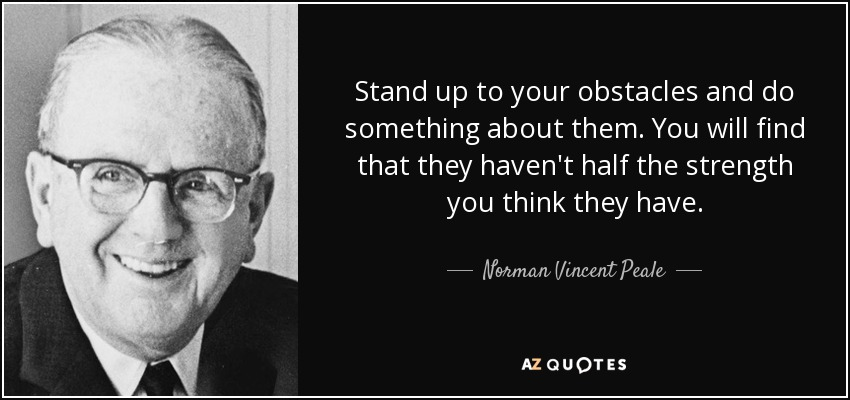 Stand up to your obstacles and do something about them. You will find that they haven't half the strength you think they have. - Norman Vincent Peale