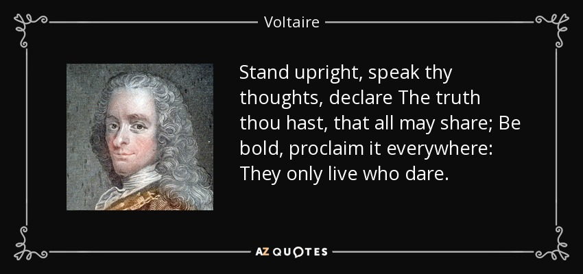 Stand upright, speak thy thoughts, declare The truth thou hast, that all may share; Be bold, proclaim it everywhere: They only live who dare. - Voltaire