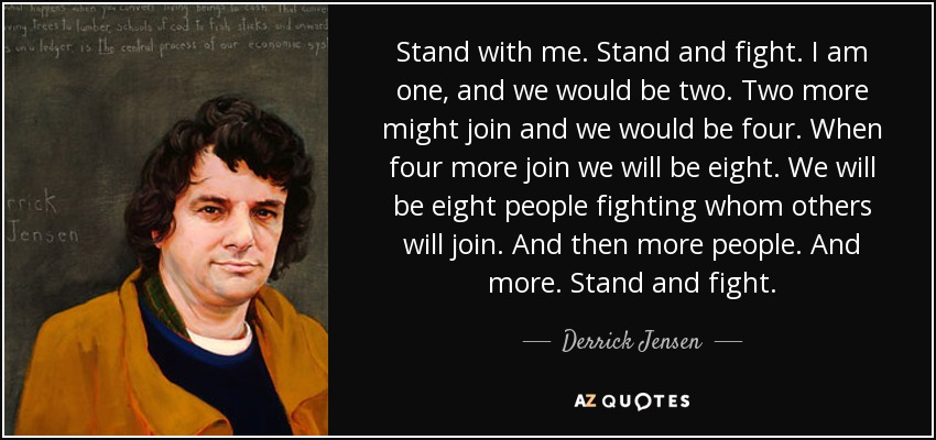 Derrick Jensen Quote Stand With Me Stand And Fight I Am One And