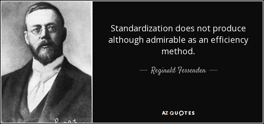 Standardization does not produce although admirable as an efficiency method. - Reginald Fessenden