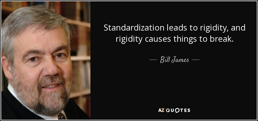 Standardization leads to rigidity, and rigidity causes things to break. - Bill James