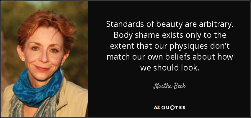 Standards of beauty are arbitrary. Body shame exists only to the extent that our physiques don't match our own beliefs about how we should look. - Martha Beck