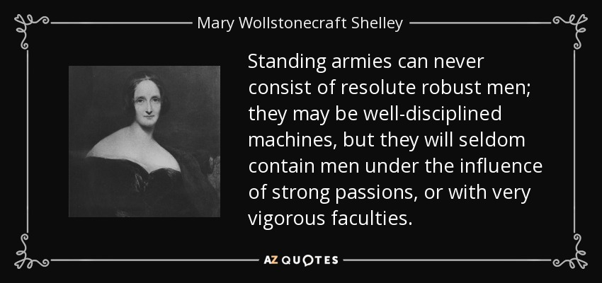 Standing armies can never consist of resolute robust men; they may be well-disciplined machines, but they will seldom contain men under the influence of strong passions, or with very vigorous faculties. - Mary Wollstonecraft Shelley