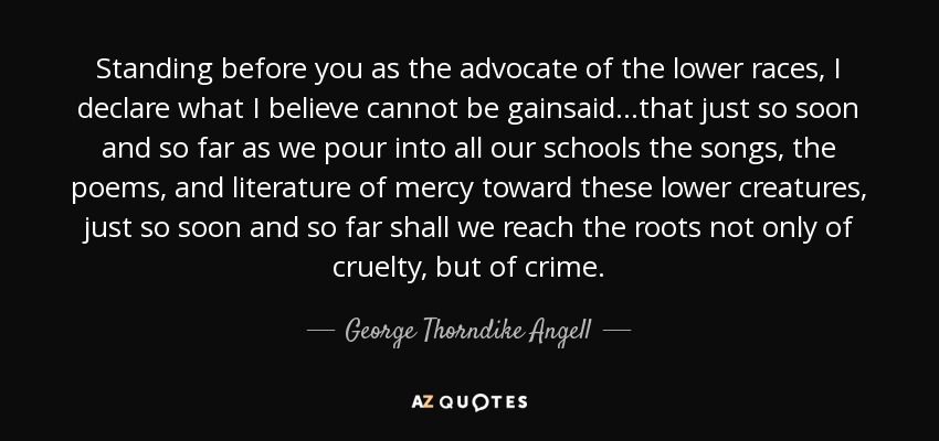 Standing before you as the advocate of the lower races, I declare what I believe cannot be gainsaid...that just so soon and so far as we pour into all our schools the songs, the poems, and literature of mercy toward these lower creatures, just so soon and so far shall we reach the roots not only of cruelty, but of crime. - George Thorndike Angell
