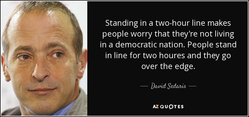 Standing in a two-hour line makes people worry that they're not living in a democratic nation. People stand in line for two houres and they go over the edge. - David Sedaris