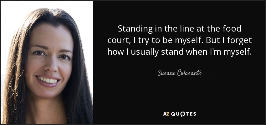 Standing in the line at the food court, I try to be myself. But I forget how I usually stand when I'm myself. - Susane Colasanti