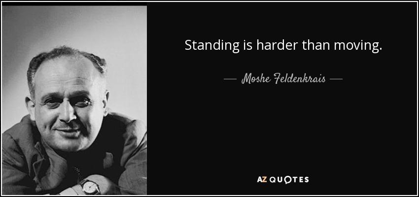 Standing is harder than moving. - Moshe Feldenkrais