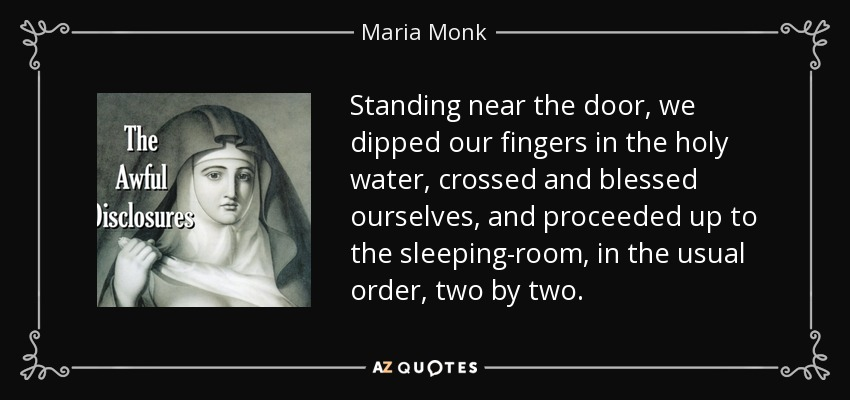 Standing near the door, we dipped our fingers in the holy water, crossed and blessed ourselves, and proceeded up to the sleeping-room, in the usual order, two by two. - Maria Monk