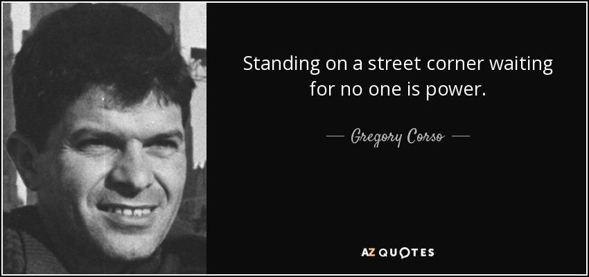Standing on a street corner waiting for no one is power. - Gregory Corso
