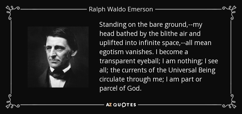 Standing on the bare ground,--my head bathed by the blithe air and uplifted into infinite space,--all mean egotism vanishes. I become a transparent eyeball; I am nothing; I see all; the currents of the Universal Being circulate through me; I am part or parcel of God. - Ralph Waldo Emerson