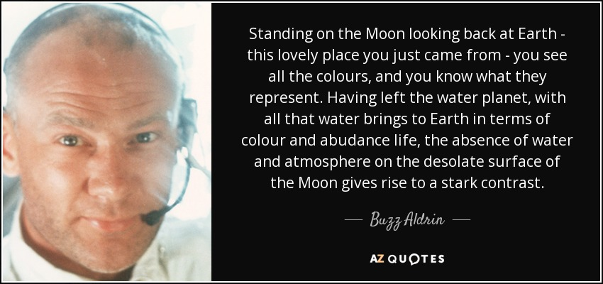Standing on the Moon looking back at Earth - this lovely place you just came from - you see all the colours, and you know what they represent. Having left the water planet, with all that water brings to Earth in terms of colour and abudance life, the absence of water and atmosphere on the desolate surface of the Moon gives rise to a stark contrast. - Buzz Aldrin