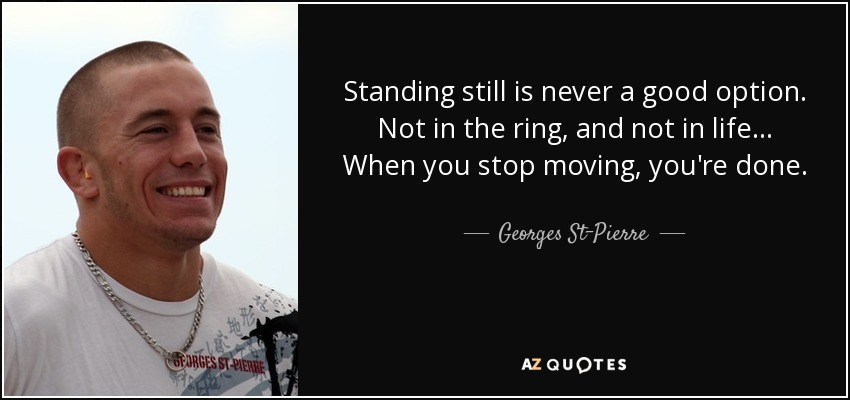Standing still is never a good option. Not in the ring, and not in life... When you stop moving, you're done. - Georges St-Pierre