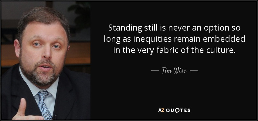 Standing still is never an option so long as inequities remain embedded in the very fabric of the culture. - Tim Wise