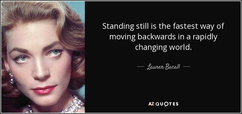 Standing still is the fastest way of moving backwards in a rapidly changing world. - Lauren Bacall