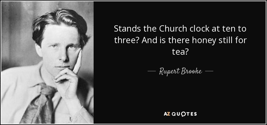 Stands the Church clock at ten to three? And is there honey still for tea? - Rupert Brooke