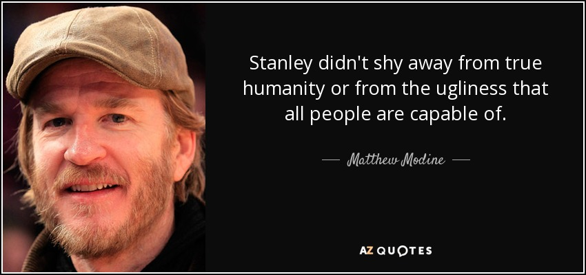 Stanley didn't shy away from true humanity or from the ugliness that all people are capable of. - Matthew Modine