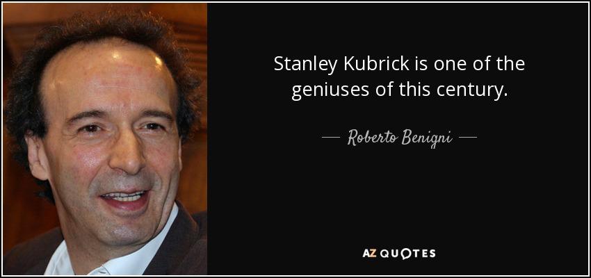 Stanley Kubrick is one of the geniuses of this century. - Roberto Benigni