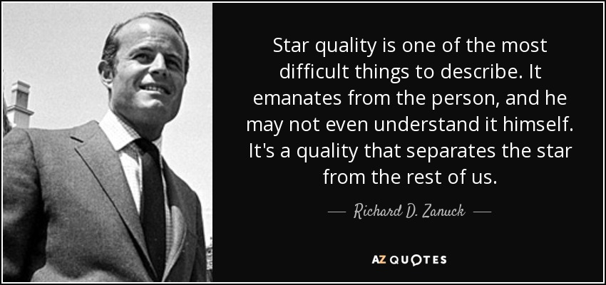 Star quality is one of the most difficult things to describe. It emanates from the person, and he may not even understand it himself. It's a quality that separates the star from the rest of us. - Richard D. Zanuck