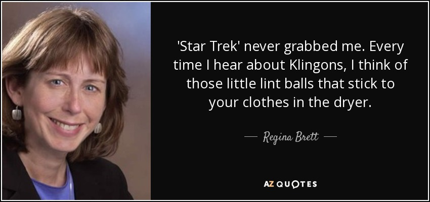 'Star Trek' never grabbed me. Every time I hear about Klingons, I think of those little lint balls that stick to your clothes in the dryer. - Regina Brett