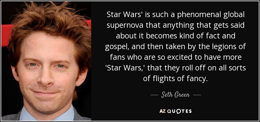 Star Wars' is such a phenomenal global supernova that anything that gets said about it becomes kind of fact and gospel, and then taken by the legions of fans who are so excited to have more 'Star Wars,' that they roll off on all sorts of flights of fancy. - Seth Green