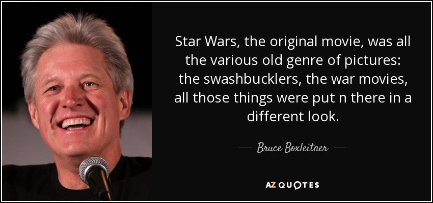 Star Wars, the original movie, was all the various old genre of pictures: the swashbucklers, the war movies, all those things were put n there in a different look. - Bruce Boxleitner