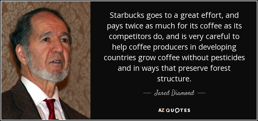 Starbucks goes to a great effort, and pays twice as much for its coffee as its competitors do, and is very careful to help coffee producers in developing countries grow coffee without pesticides and in ways that preserve forest structure. - Jared Diamond