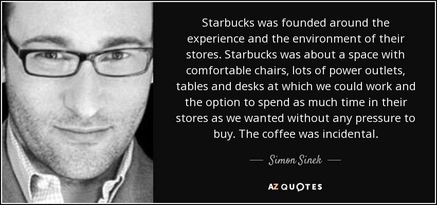 Starbucks was founded around the experience and the environment of their stores. Starbucks was about a space with comfortable chairs, lots of power outlets, tables and desks at which we could work and the option to spend as much time in their stores as we wanted without any pressure to buy. The coffee was incidental. - Simon Sinek